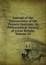 Journal of the Transactions of the Victoria Institute, Or Philosophical Society of Great Britain, Volume 22