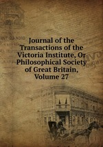 Journal of the Transactions of the Victoria Institute, Or Philosophical Society of Great Britain, Volume 27