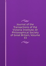 Journal of the Transactions of the Victoria Institute, Or Philosophical Society of Great Britain, Volume 33