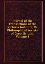 Journal of the Transactions of the Victoria Institute, Or Philosophical Society of Great Britain, Volume 8