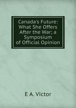 Canada`s Future: What She Offers After the War; a Symposium of Official Opinion