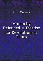 Monarchy Defended. a Treatise for Revolutionary Times