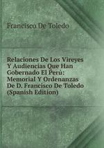 Relaciones De Los Vireyes Y Audiencias Que Han Gobernado El Per: Memorial Y Ordenanzas De D. Francisco De Toledo (Spanish Edition)