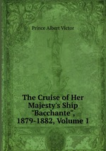 """The Cruise of Her Majesty`s Ship """"Bacchante"""", 1879-1882, Volume 1"""