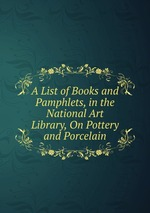 A List of Books and Pamphlets, in the National Art Library, On Pottery and Porcelain