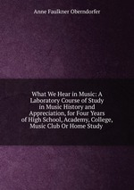 What We Hear in Music: A Laboratory Course of Study in Music History and Appreciation, for Four Years of High School, Academy, College, Music Club Or Home Study