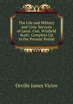 The Life and Military and Civic Services of Lieut.-Gen. Winfield Scott: Complete Up to the Present Period
