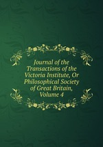Journal of the Transactions of the Victoria Institute, Or Philosophical Society of Great Britain, Volume 4