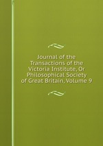 Journal of the Transactions of the Victoria Institute, Or Philosophical Society of Great Britain, Volume 9