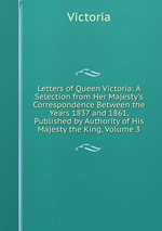 Letters of Queen Victoria: A Selection from Her Majesty`s Correspondence Between the Years 1837 and 1861, Published by Authority of His Majesty the King, Volume 3