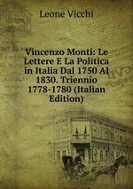 Vincenzo Monti: Le Lettere E La Politica in Italia Dal 1750 Al 1830. Triennio 1778-1780 (Italian Edition)