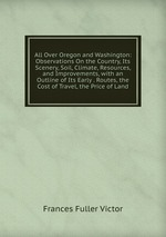 All Over Oregon and Washington: Observations On the Country, Its Scenery, Soil, Climate, Resources, and Improvements, with an Outline of Its Early . Routes, the Cost of Travel, the Price of Land