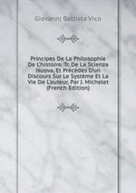 Principes De La Philosophie De L`histoire, Tr. De La Scienza Nuova, Et Prcds D`un Discours Sur Le Systme Et La Vie De L`auteur, Par J. Michelet (French Edition)