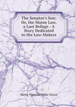The Senator`s Son: Or, the Maine Law, a Last Refuge : A Story Dedicated to the Law-Makers