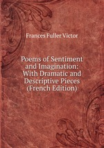 Poems of Sentiment and Imagination: With Dramatic and Descriptive Pieces (French Edition)