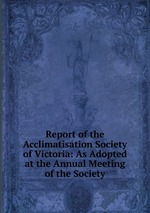 Report of the Acclimatisation Society of Victoria: As Adopted at the Annual Meeting of the Society