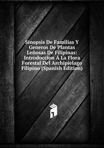 Sinopsis De Familias Y Generos De Plantas Leosas De Filipinas: Introduccion La Flora Forestal Del Archipielago Filipino (Spanish Edition)