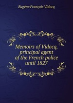Memoirs of Vidocq, principal agent of the French police until 1827