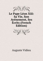 Le Pape Lon Xiii: Sa Vie, Son Avnement, Ses crits (French Edition)