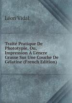Trait Pratique De Phototypie, Ou, Impression L`encre Grasse Sur Une Couche De Glatine (French Edition)