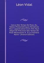 Calcul Des Temps De Pose, Ou, Tables Photomtriques Portatives Pour L`apprciation Un Trs Haut Dgr De Prcision Des Temps De Pose Ncessaires . La Chambre Noire-- (French Edition)