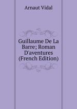 Guillaume De La Barre; Roman D`aventures (French Edition)