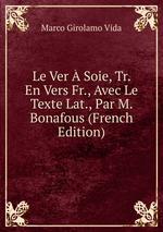 Le Ver Soie, Tr. En Vers Fr., Avec Le Texte Lat., Par M. Bonafous (French Edition)