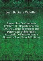 Biographie Des Hommes Clbres Du Dpartement Du Lot, Ou Galerie Historique Des Personages Mmorables Auxquels Ce Dpartement a Donn Le Jour (French Edition)