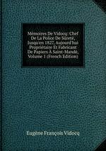 Mmoires De Vidocq: Chef De La Police De Sret, Jusqu`en 1827, Aujourd`hui Propritaire Et Fabricant De Papiers Saint-Mand, Volume 1 (French Edition)
