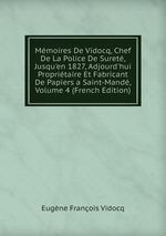 Mmoires De Vidocq, Chef De La Police De Suret, Jusqu`en 1827, Adjourd`hui Propritaire Et Fabricant De Papiers a Saint-Mand, Volume 4 (French Edition)