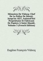 Mmoires De Vidocq: Chef De La Police De Sret, Jusqu`en 1827, Aujourd`hui Propritaire Et Fabricant De Papiers Saint-Mand, Volume 3 (French Edition)