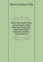 Marci Hieronymi Vid, Cremonensis, Alb Episcopi, Poematum: Qu Haud Plane Disjunxit a Fabula . (Latin Edition)