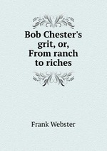 Bob Chester`s grit, or, From ranch to riches