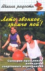 Лето звонкое, громче пой! Сценарии праздников, конкурсов, спорт. мероприятий для школ и детских оздоровительных центров
