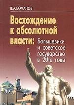 Восхождение к абсолютной власти. Большевики и советское государство в 20-е годы