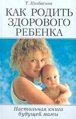 Как родить здорового ребенка. Настольная книга будущей мамы