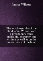 The autobiography of the blind James Wilson: with a preliminary essay on his life, character, and writings as well as on the present state of the blind