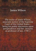 The works of James Wilson, associate justice of the Supreme Court of the United States .: being his public discourses upon jurisprudence and the . lectures as professor of law, 1790-2