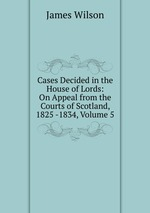 Cases Decided in the House of Lords: On Appeal from the Courts of Scotland, 1825 -1834, Volume 5
