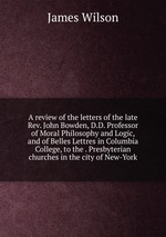 A review of the letters of the late Rev. John Bowden, D.D. Professor of Moral Philosophy and Logic, and of Belles Lettres in Columbia College, to the . Presbyterian churches in the city of New-York