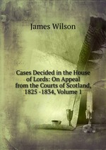 Cases Decided in the House of Lords: On Appeal from the Courts of Scotland, 1825 -1834, Volume 1