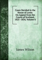 Cases Decided in the House of Lords: On Appeal from the Courts of Scotland, 1825 -1834, Volume 6