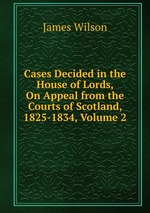 Cases Decided in the House of Lords, On Appeal from the Courts of Scotland, 1825-1834, Volume 2
