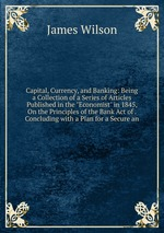 "Capital, Currency, and Banking: Being a Collection of a Series of Articles Published in the ""Economist"" in 1845, On the Principles of the Bank Act of . Concluding with a Plan for a Secure an"