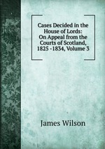Cases Decided in the House of Lords: On Appeal from the Courts of Scotland, 1825 -1834, Volume 3