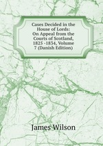 Cases Decided in the House of Lords: On Appeal from the Courts of Scotland, 1825 -1834, Volume 7 (Danish Edition)