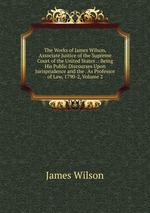 The Works of James Wilson, Associate Justice of the Supreme Court of the United States .: Being His Public Discourses Upon Jurisprudence and the . As Professor of Law, 1790-2, Volume 2