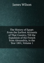 The History of Egypt: From the Earliest Accounts of That Country, Till the Expulsion of the French from Alexandria, in the Year 1801, Volume 1