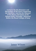 Lectures On the Structure and Physiology of the Parts Composing the Skeleton: And On the Diseases of the Bones and Joints of the Human Body, Preceded . Delivered Before the Royal College of Surg