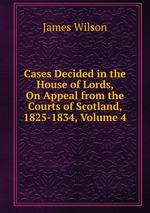 Cases Decided in the House of Lords, On Appeal from the Courts of Scotland, 1825-1834, Volume 4